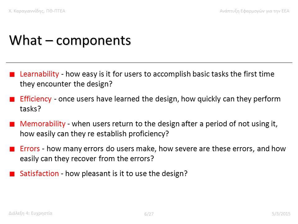 Χ. Καραγιαννίδης, ΠΘ-ΠΤΕΑΑνάπτυξη Εφαρμογών για την ΕΕΑ Διάλεξη 4: Ευχρηστία 6/27 5/3/2015 What – components Learnability - how easy is it for users t