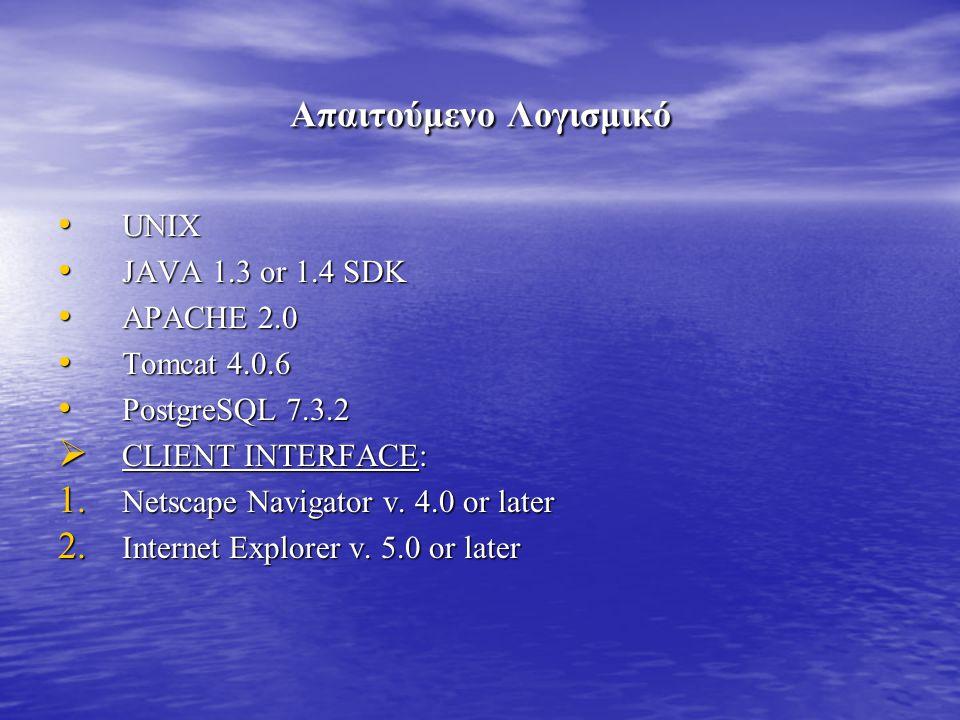 Απαιτούμενο Λογισμικό UNIX UNIX JAVA 1.3 or 1.4 SDK JAVA 1.3 or 1.4 SDK APACHE 2.0 APACHE 2.0 Tomcat 4.0.6 Tomcat 4.0.6 PostgreSQL 7.3.2 PostgreSQL 7.