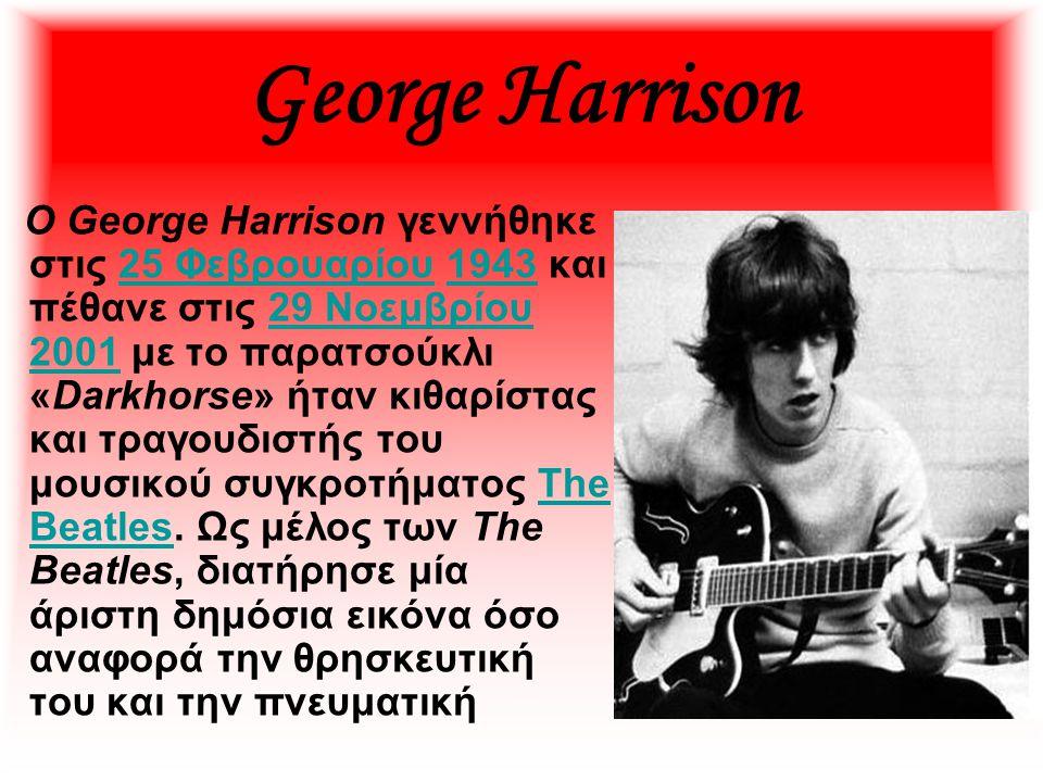 George Harrison Ο George Harrison γεννήθηκε στις 25 Φεβρουαρίου 1943 και πέθανε στις 29 Νοεμβρίου 2001 με το παρατσούκλι «Darkhorse» ήταν κιθαρίστας κ