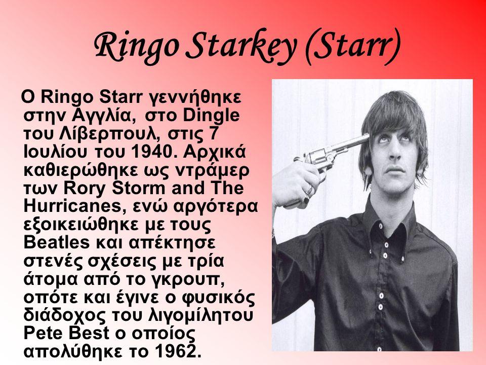 Ringo Starkey (Starr) O Ringo Starr γεννήθηκε στην Αγγλία, στο Dingle του Λίβερπουλ, στις 7 Ιουλίου του 1940. Αρχικά καθιερώθηκε ως ντράμερ των Rory S