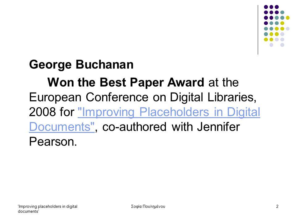 Improving placeholders in digital documents Σοφία Πουλημένου3 IMPROVING PLACEHOLDERS IN DIGITAL DOCUMENTS by George Buchanan – Jennifer Pearson Περίληψη: Οι σελιδοδείκτες (bookmarks) στα φυσικά τεκμήρια παρέχουν στον αναγνώστη κριτική υποστήριξη για τον επανεντοπισμό της πληροφορίας που τους ενδιαφέρει και της θέσης της στο κείμενο.