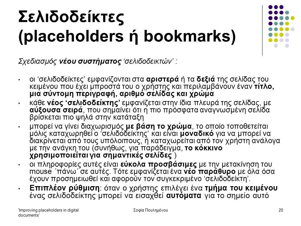 Improving placeholders in digital documents Σοφία Πουλημένου20 Σελιδοδείκτες (placeholders ή bookmarks) Σχεδιασμός νέου συστήματος 'σελιδοδεικτών' : οι 'σελιδοδείκτες' εμφανίζονται στα αριστερά ή τα δεξιά της σελίδας του κειμένου που έχει μπροστά του ο χρήστης και περιλαμβάνουν έναν τίτλο, μια σύντομη περιγραφή, αριθμό σελίδας και χρώμα κάθε νέος 'σελιδοδείκτης' εμφανίζεται στην ίδια πλευρά της σελίδας, με αύξουσα σειρά, που σημαίνει ότι η πιο πρόσφατα αναγνωσμένη σελίδα βρίσκεται πιο ψηλά στην κατάταξη μπορεί να γίνει διαχωρισμός με βάση το χρώμα, το οποίο τοποθετείται μόλις καταχωρηθεί ο 'σελιδοδείκτης' και είναι μοναδικό για να μπορεί να διακρίνεται από τους υπόλοιπους, ή καταχωρείται από τον χρήστη ανάλογα με την ανάγκη του (συνήθως, για παράδειγμα, το κόκκινο χρησιμοποιείται για σημαντικές σελίδες ) οι πληροφορίες αυτές είναι εύκολα προσβάσιμες με την μετακίνηση του mouse ΄πάνω΄ σε αυτές.