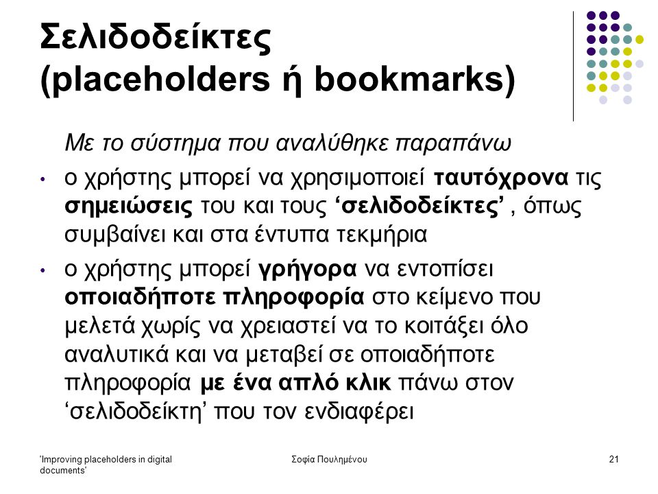 Improving placeholders in digital documents Σοφία Πουλημένου21 Σελιδοδείκτες (placeholders ή bookmarks) Με το σύστημα που αναλύθηκε παραπάνω ο χρήστης μπορεί να χρησιμοποιεί ταυτόχρονα τις σημειώσεις του και τους 'σελιδοδείκτες', όπως συμβαίνει και στα έντυπα τεκμήρια ο χρήστης μπορεί γρήγορα να εντοπίσει οποιαδήποτε πληροφορία στο κείμενο που μελετά χωρίς να χρειαστεί να το κοιτάξει όλο αναλυτικά και να μεταβεί σε οποιαδήποτε πληροφορία με ένα απλό κλικ πάνω στον 'σελιδοδείκτη' που τον ενδιαφέρει