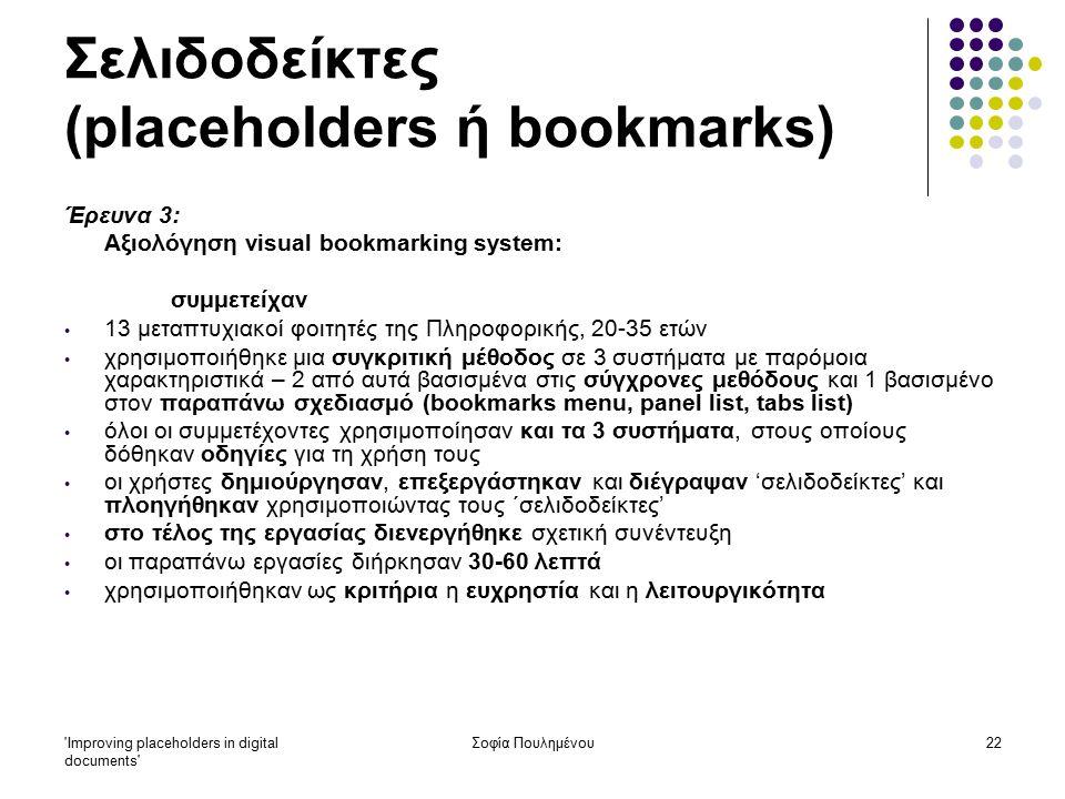 Improving placeholders in digital documents Σοφία Πουλημένου22 Σελιδοδείκτες (placeholders ή bookmarks) Έρευνα 3: Αξιολόγηση visual bookmarking system: συμμετείχαν 13 μεταπτυχιακοί φοιτητές της Πληροφορικής, 20-35 ετών χρησιμοποιήθηκε μια συγκριτική μέθοδος σε 3 συστήματα με παρόμοια χαρακτηριστικά – 2 από αυτά βασισμένα στις σύγχρονες μεθόδους και 1 βασισμένο στον παραπάνω σχεδιασμό (bookmarks menu, panel list, tabs list) όλοι οι συμμετέχοντες χρησιμοποίησαν και τα 3 συστήματα, στους οποίους δόθηκαν οδηγίες για τη χρήση τους οι χρήστες δημιούργησαν, επεξεργάστηκαν και διέγραψαν 'σελιδοδείκτες' και πλοηγήθηκαν χρησιμοποιώντας τους ΄σελιδοδείκτες' στο τέλος της εργασίας διενεργήθηκε σχετική συνέντευξη οι παραπάνω εργασίες διήρκησαν 30-60 λεπτά χρησιμοποιήθηκαν ως κριτήρια η ευχρηστία και η λειτουργικότητα