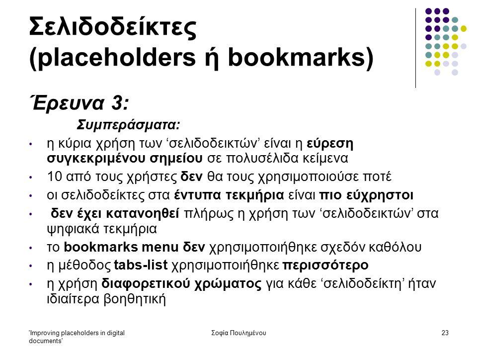 Improving placeholders in digital documents Σοφία Πουλημένου23 Σελιδοδείκτες (placeholders ή bookmarks) Έρευνα 3: Συμπεράσματα: η κύρια χρήση των 'σελιδοδεικτών' είναι η εύρεση συγκεκριμένου σημείου σε πολυσέλιδα κείμενα 10 από τους χρήστες δεν θα τους χρησιμοποιούσε ποτέ οι σελιδοδείκτες στα έντυπα τεκμήρια είναι πιο εύχρηστοι δεν έχει κατανοηθεί πλήρως η χρήση των 'σελιδοδεικτών' στα ψηφιακά τεκμήρια το bookmarks menu δεν χρησιμοποιήθηκε σχεδόν καθόλου η μέθοδος tabs-list χρησιμοποιήθηκε περισσότερο η χρήση διαφορετικού χρώματος για κάθε 'σελιδοδείκτη' ήταν ιδιαίτερα βοηθητική