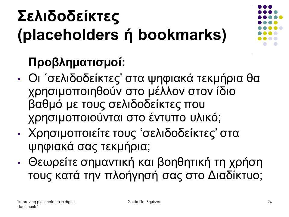 Improving placeholders in digital documents Σοφία Πουλημένου24 Σελιδοδείκτες (placeholders ή bookmarks) Προβληματισμοί: Οι ΄σελιδοδείκτες' στα ψηφιακά τεκμήρια θα χρησιμοποιηθούν στο μέλλον στον ίδιο βαθμό με τους σελιδοδείκτες που χρησιμοποιούνται στο έντυπο υλικό; Χρησιμοποιείτε τους 'σελιδοδείκτες' στα ψηφιακά σας τεκμήρια; Θεωρείτε σημαντική και βοηθητική τη χρήση τους κατά την πλοήγησή σας στο Διαδίκτυο;