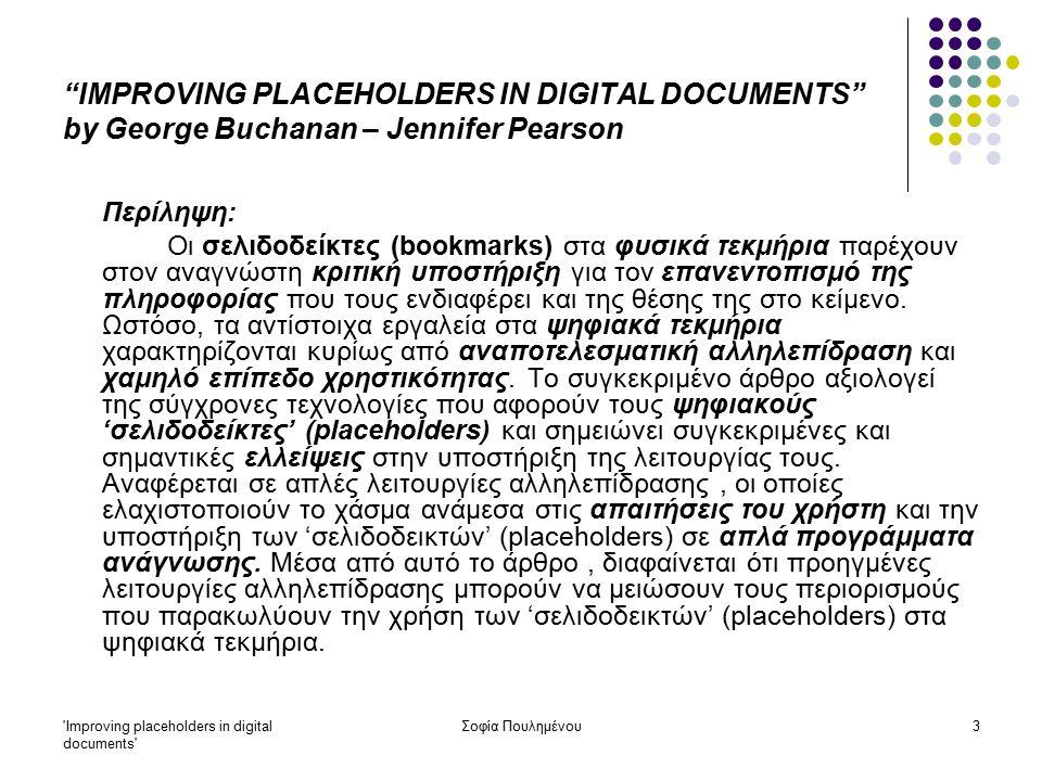 Improving placeholders in digital documents Σοφία Πουλημένου14 Σελιδοδείκτες (placeholders ή bookmarks) Ψηφιακά τεκμήρια: Τα ερωτήματα που προκύπτουν είναι τα εξής: Η χρήση των 'σελιδοδεικτών' στον Ιστό έχει κάποια σχέση με την αναζήτηση στοιχείων μέσα στο τεκμήριο που ερευνάται την συγκεκριμένη στιγμή από τον χρήστη; Προκύπτει το ίδιο αποτέλεσμα; Μήπως είναι πιο αποτελεσματική η αναζήτηση των ιστοσελίδων που ενδιαφέρουν τον χρήστη από το ιστορικό του φυλλομετρητή (browser), επομένως οι 'σελιδοδείκτες' δεν είναι στην ουσία χρήσιμοι;