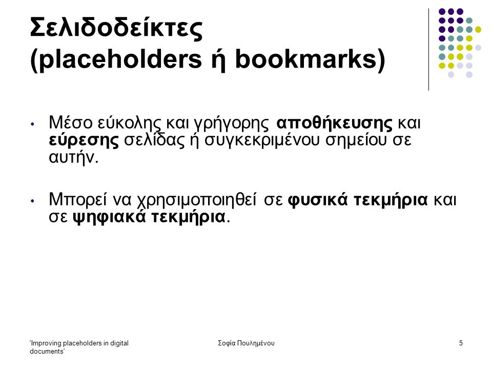 Improving placeholders in digital documents Σοφία Πουλημένου16 Σελιδοδείκτες (placeholders ή bookmarks) Έρευνα 1: Συμπεράσματα: Ψηφιακά τεκμήρια: η ανάγνωση σε ψηφιακή μορφή μπορεί να παρεμποδίζεται από διάφορους παράγοντες, κυρίως λόγω του χρόνου που απαιτείται για την ανάκτηση κάποιας ιστοσελίδας, ακόμη κι αν η σελίδα αυτή έχει χρησιμοποιηθεί πρόσφατα είναι δύσκολο να εντοπιστεί συγκεκριμένη πληροφορία σε κάποια από τις ιστοσελίδες που χρησιμοποιεί ο χρήστης απαιτείται αρκετός χρόνος για την ανάγνωση ενός ψηφιακού τεκμηρίου ο χρήστης είναι δύσκολο να διαβάζει ταυτόχρονα δύο ή περισσότερες σελίδες