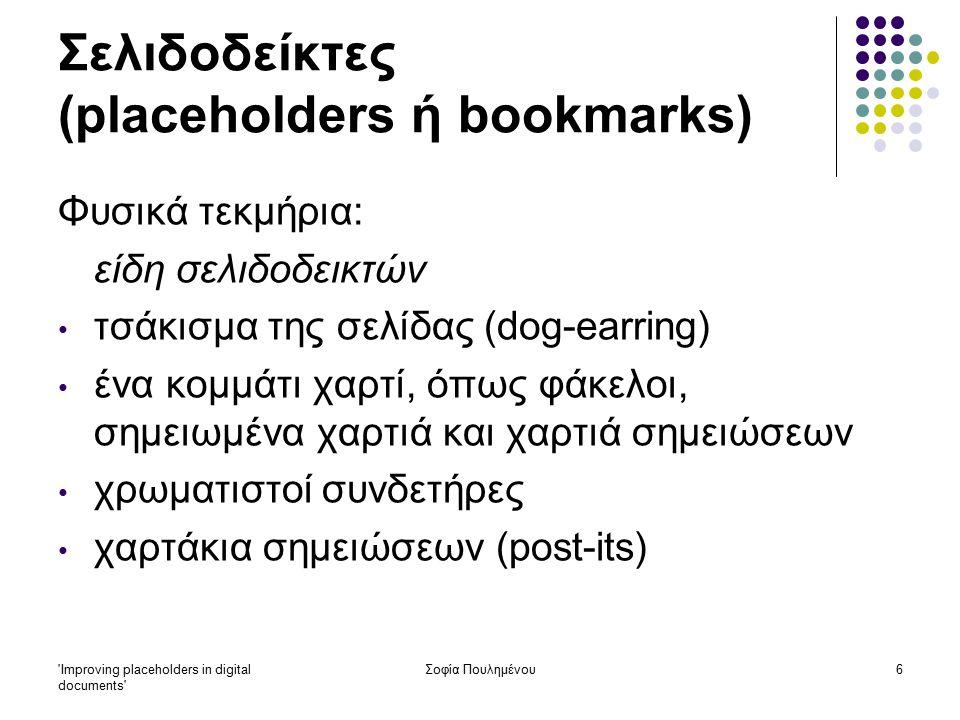 Improving placeholders in digital documents Σοφία Πουλημένου17 Σελιδοδείκτες (placeholders ή bookmarks) Έρευνα 1: Συμπεράσματα: Φυσικά τεκμήρια: όταν ο χρήστης θέλει να κρατήσει κάποια σελίδα για να την ξαναδιαβάσει αργότερα, μπορεί να το κάνει εύκολα γρήγορη ανάγνωση των σελίδων ο χρήστης μπορεί να χρησιμοποιεί παράλληλα δύο ή περισσότερα τεκμήρια, στα οποία να ανατρέχει για περαιτέρω πληροφόρηση ή/ και σύγκριση εύκολος εντοπισμός συγκεκριμένου σημείου στο κείμενο που μελετά εύκολη και γρήγορη σύγκριση μεταξύ τεκμηρίων δυνατότητα κράτησης σημειώσεων ακόμα και πάνω στο τεκμήριο