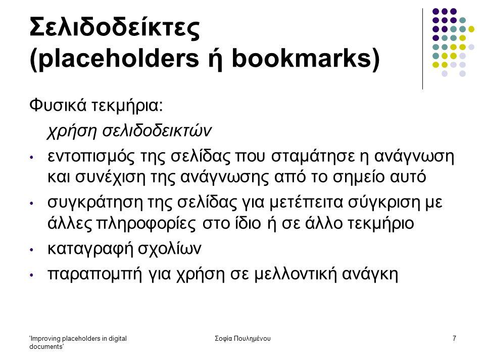 Improving placeholders in digital documents Σοφία Πουλημένου7 Σελιδοδείκτες (placeholders ή bookmarks) Φυσικά τεκμήρια: χρήση σελιδοδεικτών εντοπισμός της σελίδας που σταμάτησε η ανάγνωση και συνέχιση της ανάγνωσης από το σημείο αυτό συγκράτηση της σελίδας για μετέπειτα σύγκριση με άλλες πληροφορίες στο ίδιο ή σε άλλο τεκμήριο καταγραφή σχολίων παραπομπή για χρήση σε μελλοντική ανάγκη
