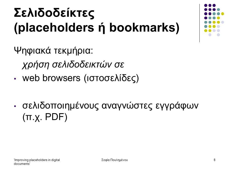 Improving placeholders in digital documents Σοφία Πουλημένου19 Σελιδοδείκτες (placeholders ή bookmarks) Έρευνα 2: Συμπεράσματα: οι σελιδοδείκτες στα φυσικά τεκμήρια ( έντυπο υλικό ) χρησιμοποιούνται κυρίως ως παραπομπές στα σημεία του κειμένου που οι χρήστες ανατρέχουν συχνά και ως μέθοδος διενέργειας μελλοντικής σύγκρισης ανάμεσα στις πληροφορίες στα ψηφιακά τεκμήρια, απ' την άλλη πλευρά, οι 'σελιδοδείκτες' (bookmarks) χρησιμοποιούνται κυρίως για σημαντικές σελίδες στις οποίες οι χρήστες ανατρέχουν σπάνια