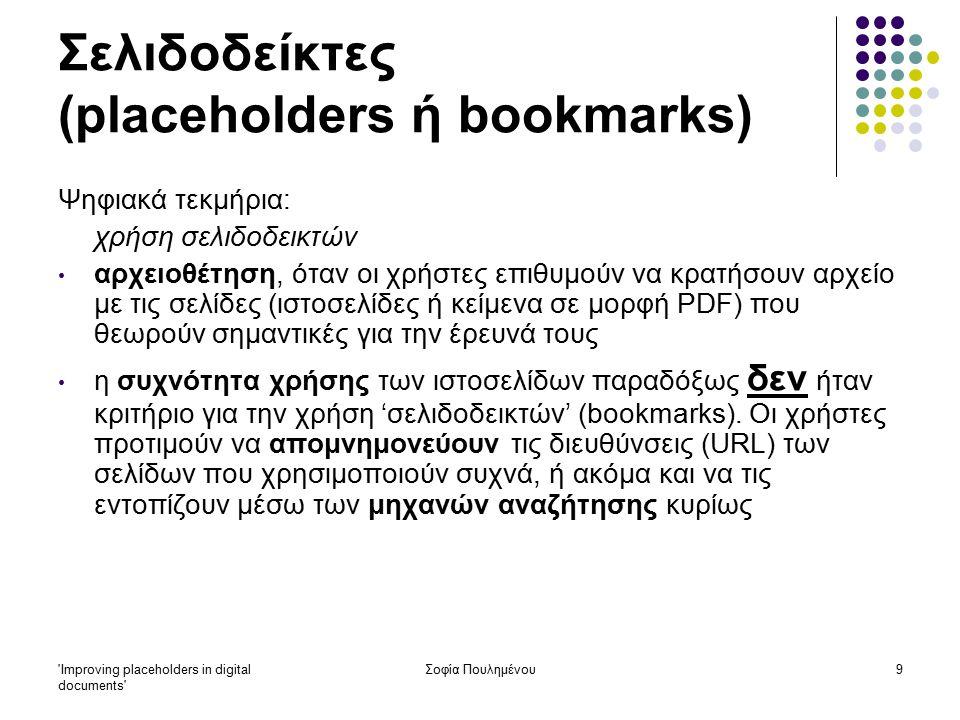 Improving placeholders in digital documents Σοφία Πουλημένου9 Σελιδοδείκτες (placeholders ή bookmarks) Ψηφιακά τεκμήρια: χρήση σελιδοδεικτών αρχειοθέτηση, όταν οι χρήστες επιθυμούν να κρατήσουν αρχείο με τις σελίδες (ιστοσελίδες ή κείμενα σε μορφή PDF) που θεωρούν σημαντικές για την έρευνά τους η συχνότητα χρήσης των ιστοσελίδων παραδόξως δεν ήταν κριτήριο για την χρήση 'σελιδοδεικτών' (bookmarks).