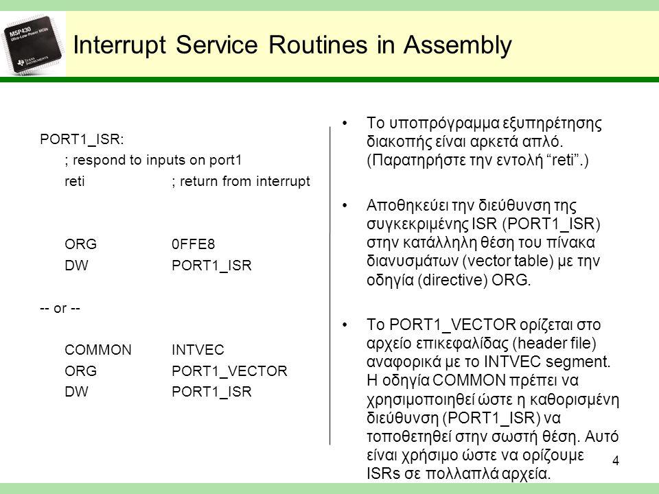 Interrupt Service Routines in C // tell the compiler the vector for this ISR #pragma vector = PORT1_VECTOR __interrupt void port1_isr(void) { // respond to inputs on port1 } Η οδηγία #pragma vector πληροφορεί τον compiler για την αποθήκευση της διεύθυνσης του υποπρογράμματος στην θέση PORT1_VECTOR.