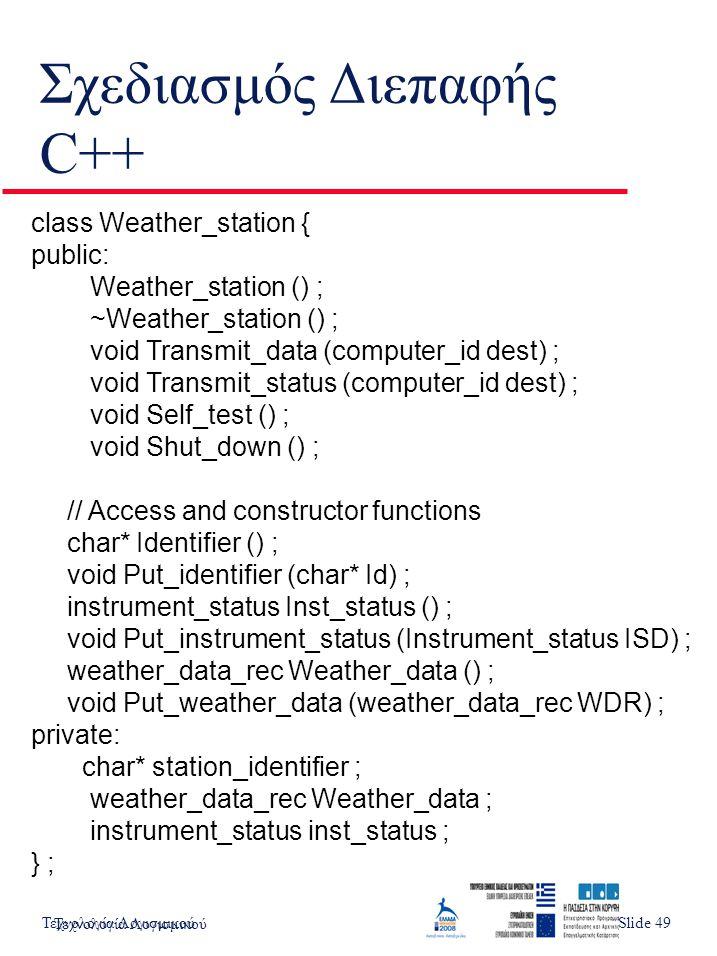 Τεχνολογία ΛογισμικούSlide 5 Σχεδιασμός Διεπαφής C++ Τεχνολογία Λογισμικού Slide 49 class Weather_station { public: Weather_station () ; ~Weather_station () ; void Transmit_data (computer_id dest) ; void Transmit_status (computer_id dest) ; void Self_test () ; void Shut_down () ; // Access and constructor functions char* Identifier () ; void Put_identifier (char* Id) ; instrument_status Inst_status () ; void Put_instrument_status (Instrument_status ISD) ; weather_data_rec Weather_data () ; void Put_weather_data (weather_data_rec WDR) ; private: char* station_identifier ; weather_data_rec Weather_data ; instrument_status inst_status ; } ;