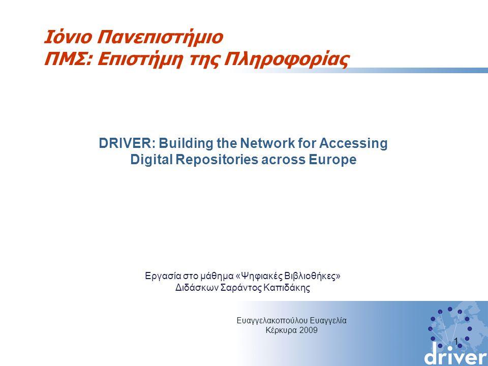 Ιόνιο Πανεπιστήμιο ΠΜΣ: Επιστήμη της Πληροφορίας DRIVER: Building the Network for Accessing Digital Repositories across Europe 1 Ευαγγελακοπούλου Ευαγγελία Κέρκυρα 2009 Εργασία στο μάθημα «Ψηφιακές Βιβλιοθήκες» Διδάσκων Σαράντος Καπιδάκης