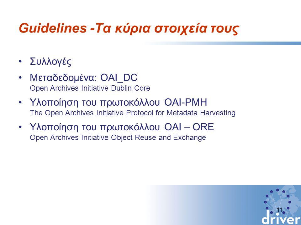 Guidelines -Τα κύρια στοιχεία τους Συλλογές Μεταδεδομένα: OAI_DC Open Archives Initiative Dublin Core Υλοποίηση του πρωτοκόλλου OAI-PMH The Open Archives Initiative Protocol for Metadata Harvesting Υλοποίηση του πρωτοκόλλου OAI – ORE Open Archives Initiative Object Reuse and Exchange 11