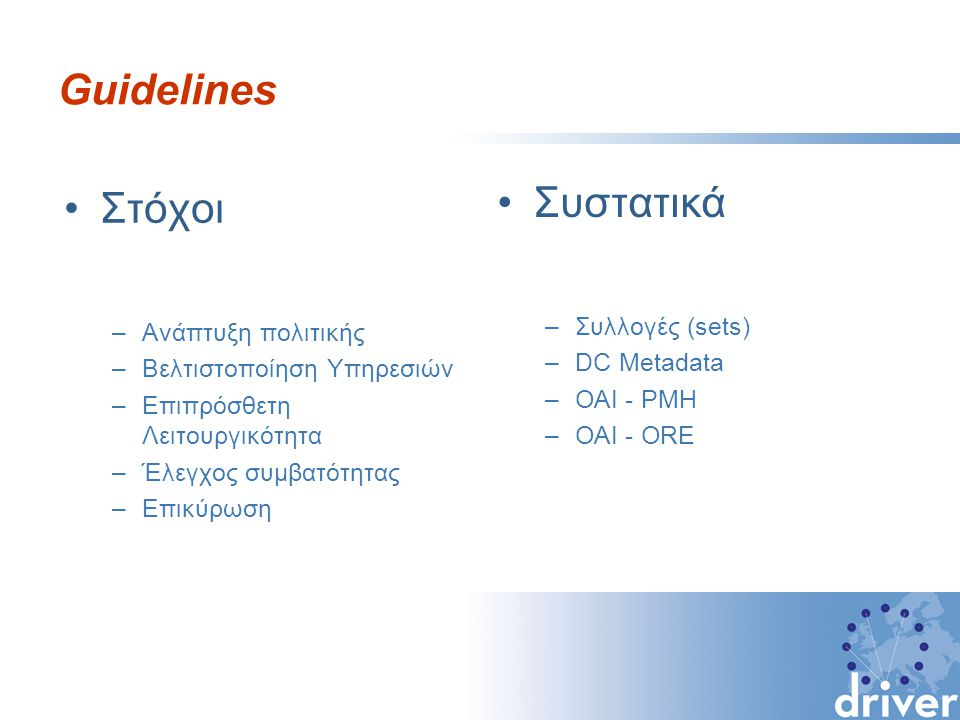 DRIVER Guidelines Βασισμένες στο πιστοποιητικό DINI,στο DAREnet, στο ePrints UK (έχουν δημιουργήσει 26 ειδικούς διαχειριστές αποθετηρίων σε 8 χώρες) Δεν αποτελούν πρότυπο: Είναι απαραίτητες για να εξομαλύνουν τις διαφορετικές ερμηνείες των προτύπων OAI-PMH y DC στις τοπικές υλοποιήσεις Περιέχουν υποχρεωτικά χαρακτηριστικά και άλλα που προτείνονται.