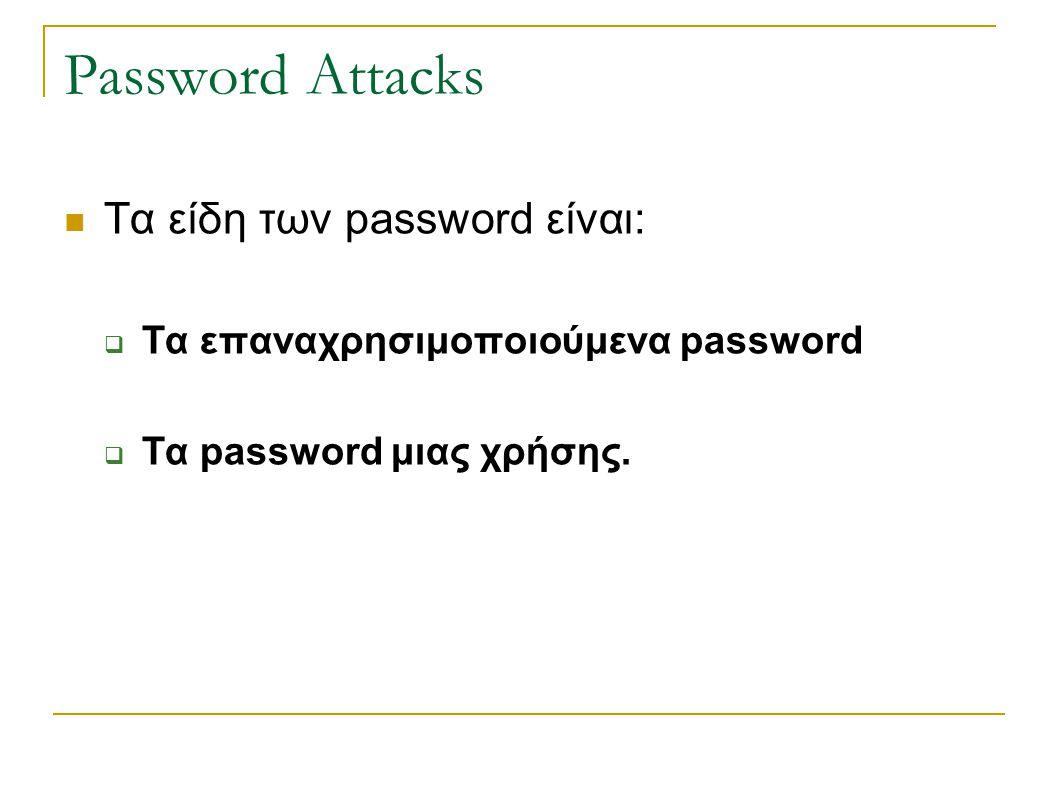 Password Attacks Τα είδη των password είναι:  Τα επαναχρησιμοποιούμενα password  Τα password μιας χρήσης.