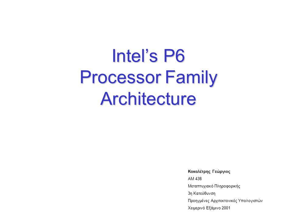 Intel's P6 Processor Family Architecture Κακαλέτρης Γεώργιος ΑΜ 438 Μεταπτυχιακό Πληροφορικής 3η Κατεύθυνση Προηγμένες Αρχιτεκτονικές Υπολογιστών Χειμ