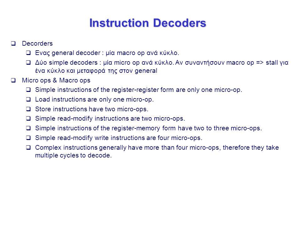 Instruction Decoders  Decorders  Ενας general decoder : μία macro op ανά κύκλο.  Δύο simple decoders : μία micro op ανά κύκλο. Αν συναντήσουν macro
