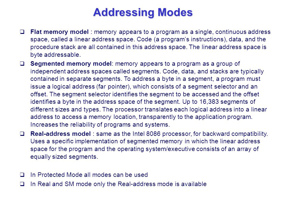 Addressing Modes  Flat memory model : memory appears to a program as a single, continuous address space, called a linear address space. Code (a progr