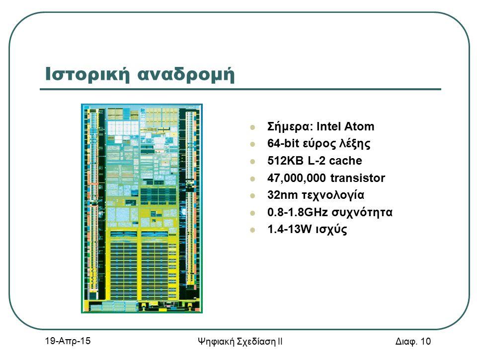 19-Απρ-15 Ψηφιακή Σχεδίαση ΙΙ Διαφ. 10 Ιστορική αναδρομή Σήμερα: Intel Atom 64-bit εύρος λέξης 512KB L-2 cache 47,000,000 transistor 32nm τεχνολογία 0