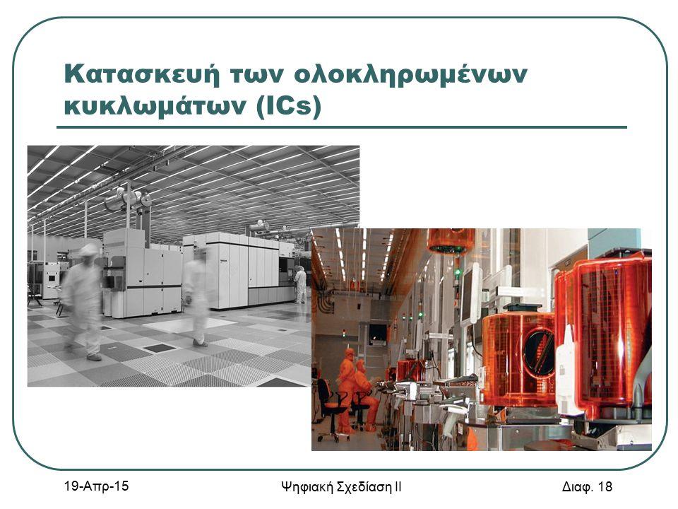 Κατασκευή των ολοκληρωμένων κυκλωμάτων (ICs) 19-Απρ-15 Ψηφιακή Σχεδίαση ΙΙ Διαφ. 18