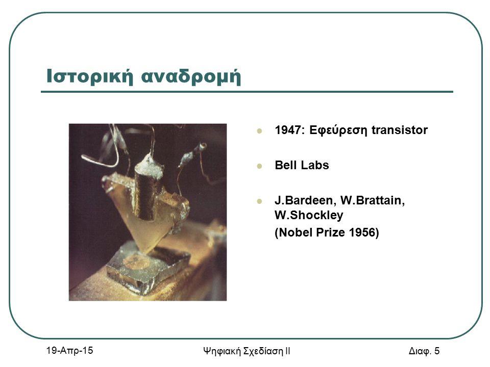 19-Απρ-15 Ψηφιακή Σχεδίαση ΙΙ Διαφ. 5 Ιστορική αναδρομή 1947: Εφεύρεση transistor Bell Labs J.Bardeen, W.Brattain, W.Shockley (Nobel Prize 1956)