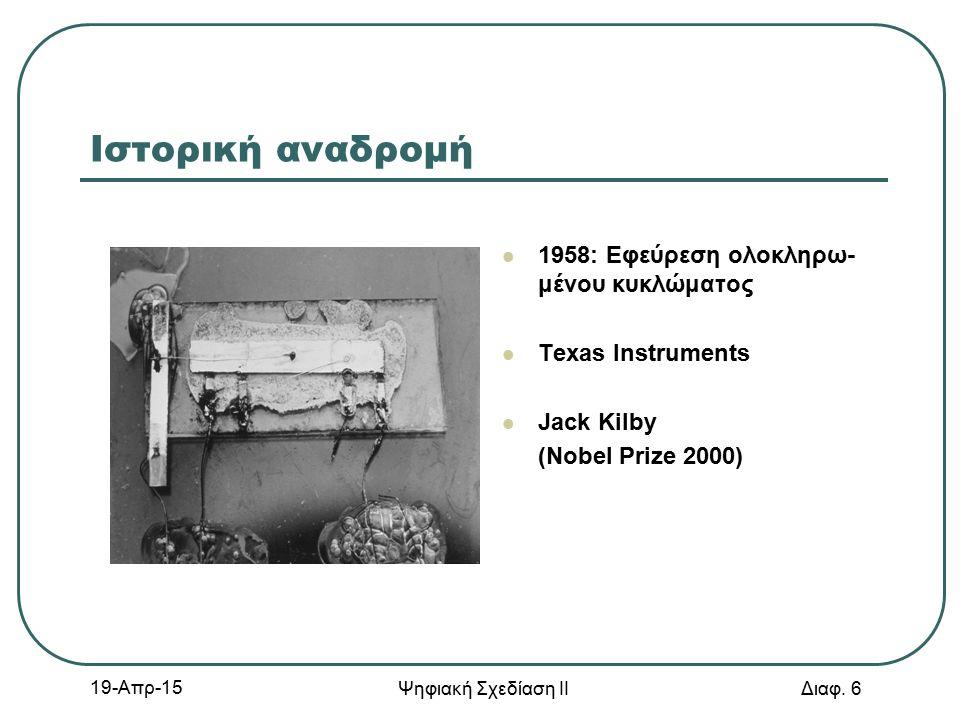 19-Απρ-15 Ψηφιακή Σχεδίαση ΙΙ Διαφ. 6 Ιστορική αναδρομή 1958: Εφεύρεση ολοκληρω- μένου κυκλώματος Texas Instruments Jack Kilby (Nobel Prize 2000)