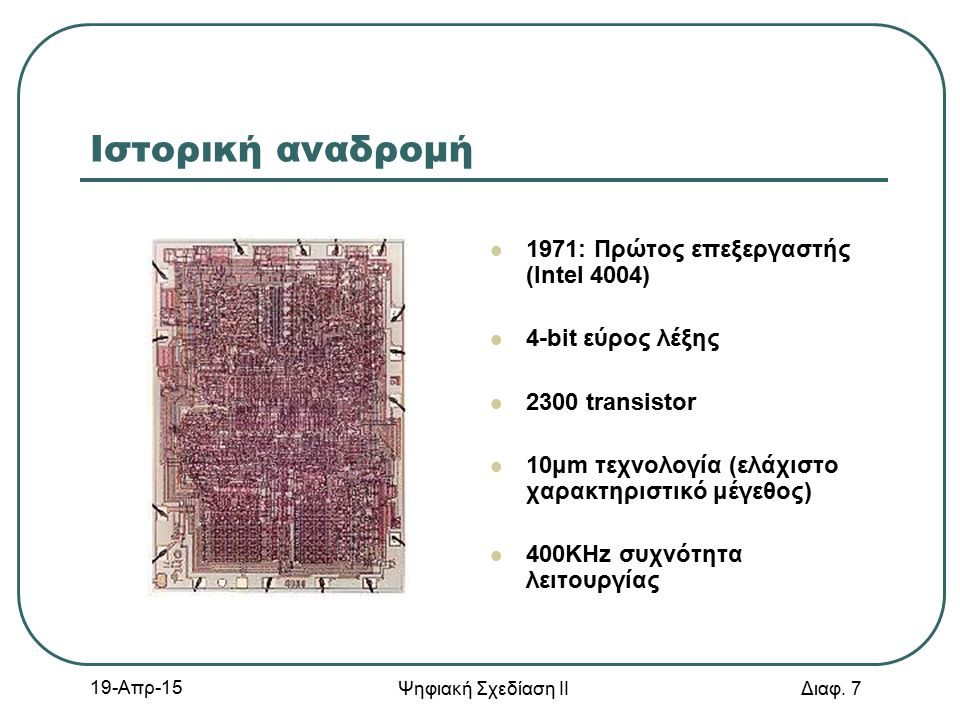 19-Απρ-15 Ψηφιακή Σχεδίαση ΙΙ Διαφ. 7 Ιστορική αναδρομή 1971: Πρώτος επεξεργαστής (Intel 4004) 4-bit εύρος λέξης 2300 transistor 10μm τεχνολογία (ελάχ