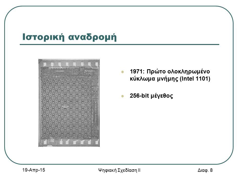 19-Απρ-15 Ψηφιακή Σχεδίαση ΙΙ Διαφ. 8 Ιστορική αναδρομή 1971: Πρώτο ολοκληρωμένο κύκλωμα μνήμης (Intel 1101) 256-bit μέγεθος