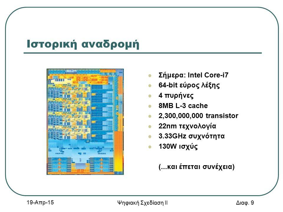 19-Απρ-15 Ψηφιακή Σχεδίαση ΙΙ Διαφ. 9 Ιστορική αναδρομή Σήμερα: Intel Core-i7 64-bit εύρος λέξης 4 πυρήνες 8MB L-3 cache 2,300,000,000 transistor 22nm