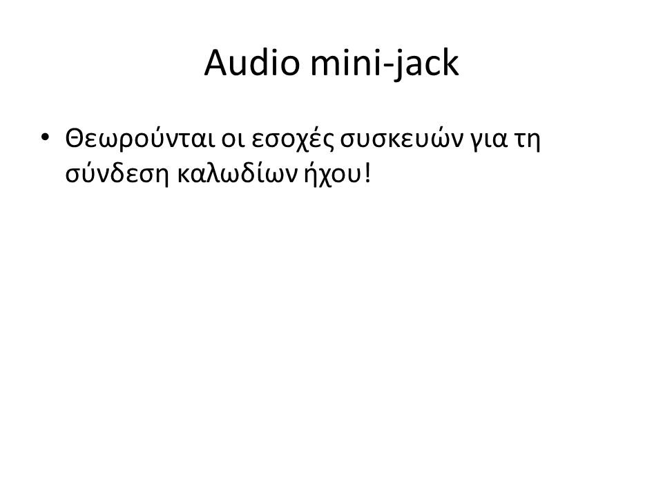Audio mini-jack Θεωρούνται οι εσοχές συσκευών για τη σύνδεση καλωδίων ήχου!