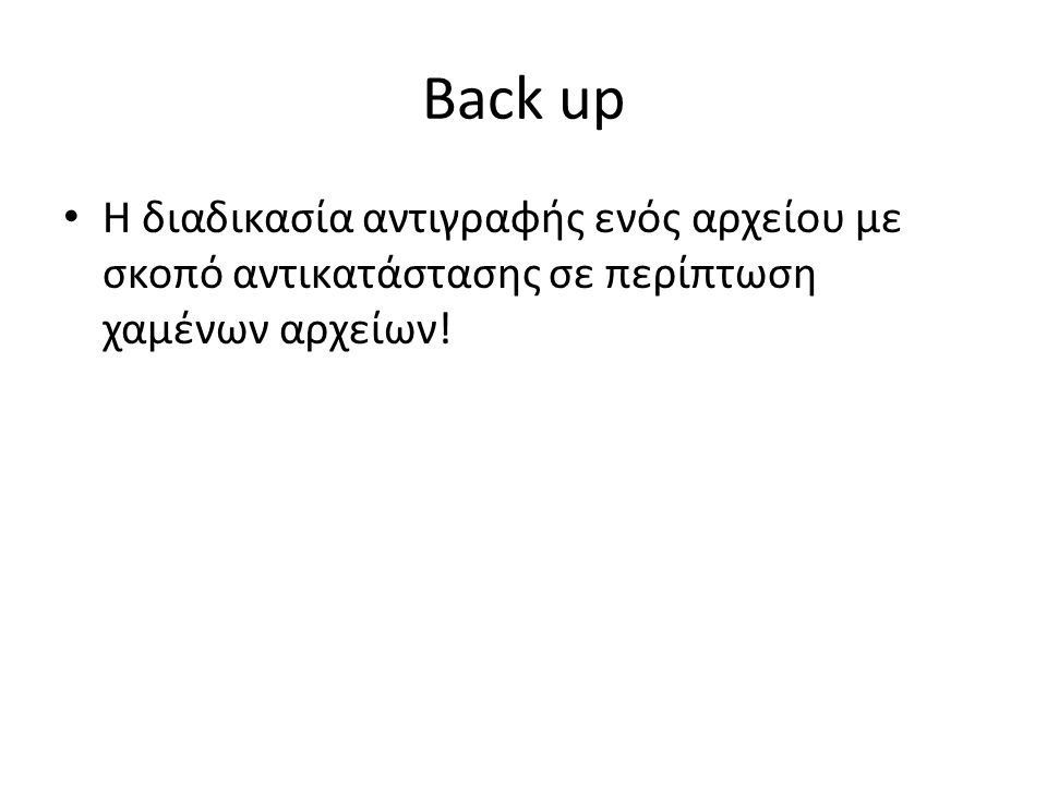 Back up Η διαδικασία αντιγραφής ενός αρχείου με σκοπό αντικατάστασης σε περίπτωση χαμένων αρχείων!