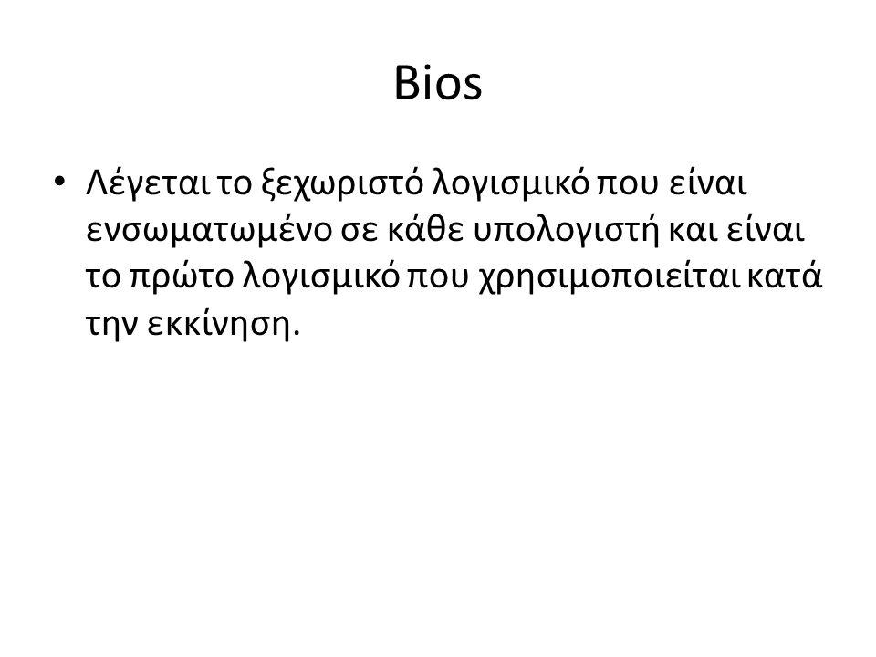 Bios Λέγεται το ξεχωριστό λογισμικό που είναι ενσωματωμένο σε κάθε υπολογιστή και είναι το πρώτο λογισμικό που χρησιμοποιείται κατά την εκκίνηση.