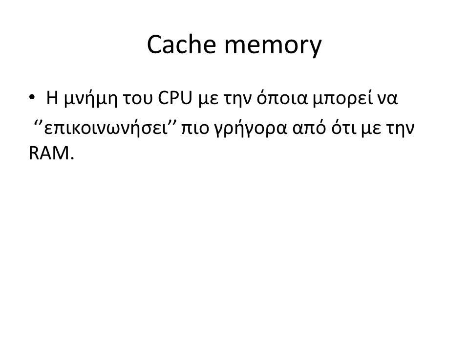 Cache memory Η μνήμη του CPU με την όποια μπορεί να ''επικοινωνήσει'' πιο γρήγορα από ότι με την RAM.