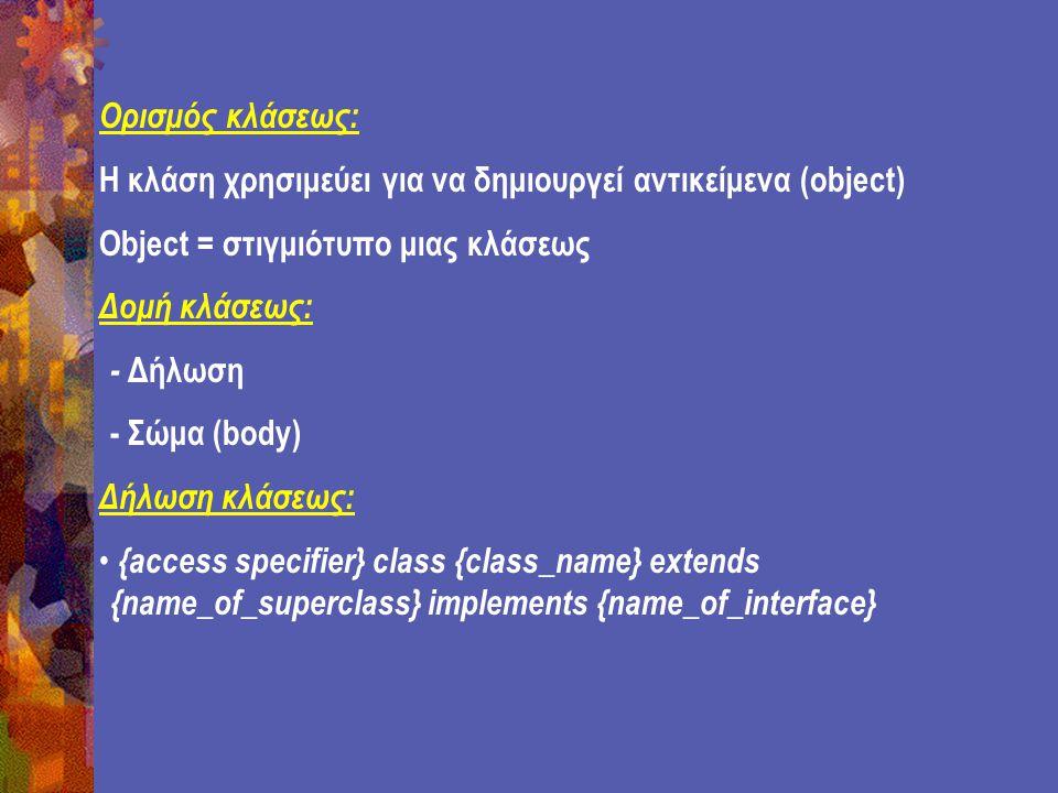 Ορισμός κλάσεως: Η κλάση χρησιμεύει για να δημιουργεί αντικείμενα (object) Object = στιγμιότυπο μιας κλάσεως Δομή κλάσεως: - Δήλωση - Σώμα (body) Δήλωση κλάσεως: {access specifier} class {class_name} extends {name_of_superclass} implements {name_of_interface}