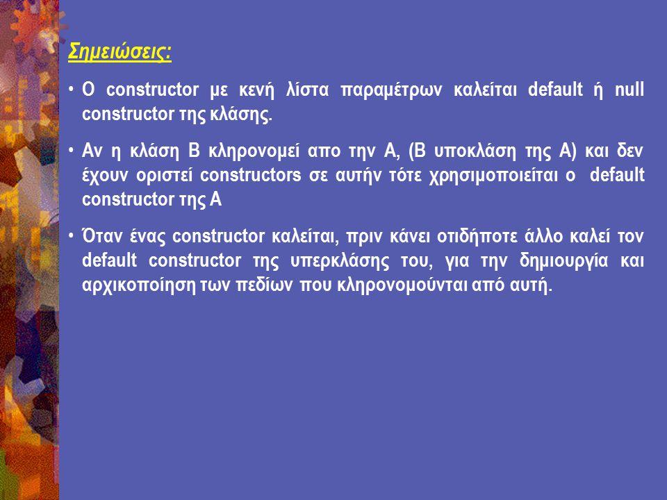Σημειώσεις: Ο constructor με κενή λίστα παραμέτρων καλείται default ή null constructor της κλάσης.