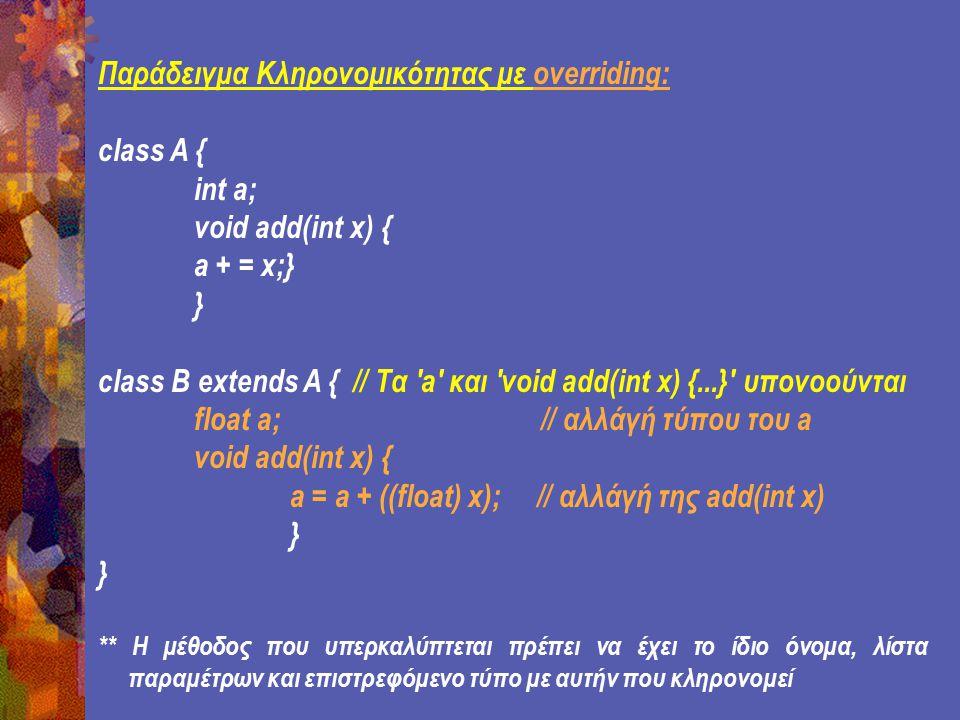 Παράδειγμα Κληρονομικότητας με overriding: class A { int a; void add(int x) { a + = x;} } class B extends A { // Τα a και void add(int x) {...} υπονοούνται float a; // αλλάγή τύπου του a void add(int x) { a = a + ((float) x); // αλλάγή της add(int x) } ** H μέθοδος που υπερκαλύπτεται πρέπει να έχει το ίδιο όνομα, λίστα παραμέτρων και επιστρεφόμενο τύπο με αυτήν που κληρονομεί