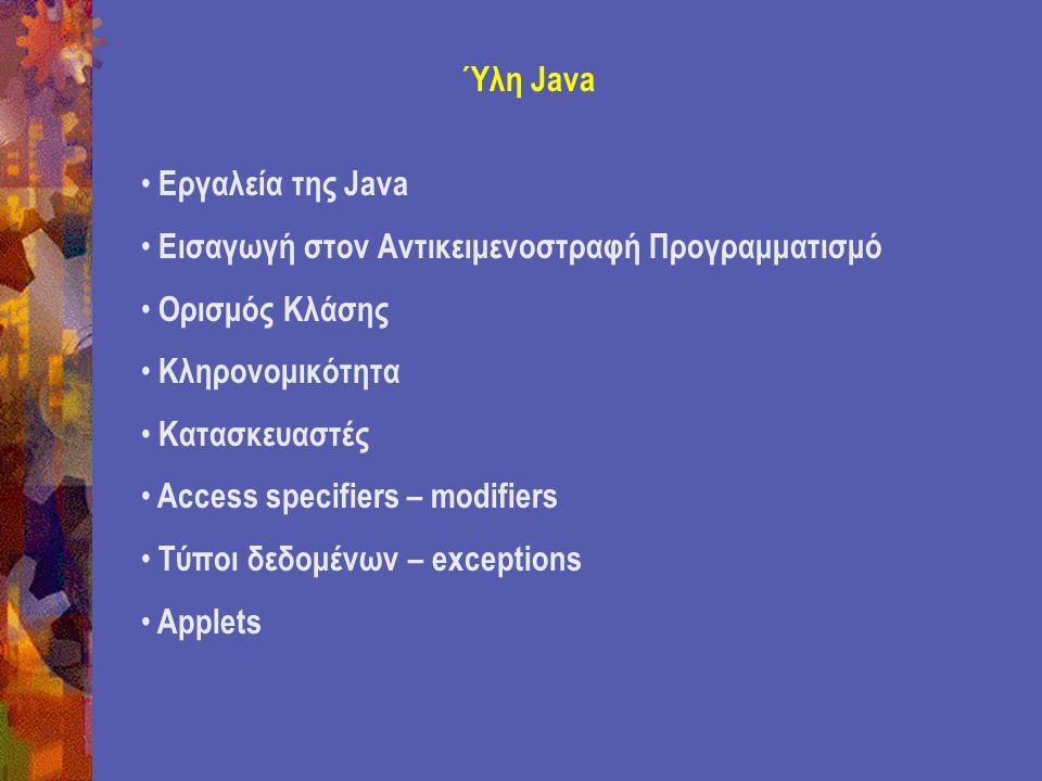 Ύλη Java Εργαλεία της Java Εισαγωγή στον Αντικειμενοστραφή Προγραμματισμό Ορισμός Κλάσης Κληρονομικότητα Κατασκευαστές Access specifiers – modifiers Τύποι δεδομένων – exceptions Applets