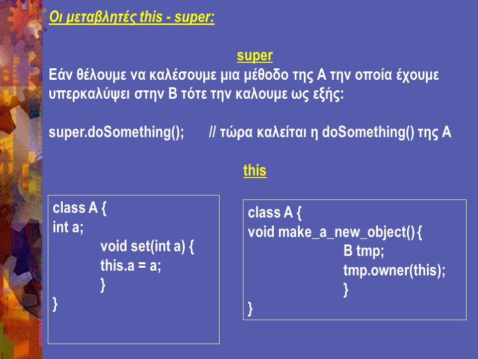 Οι μεταβλητές this - super: super Εάν θέλουμε να καλέσουμε μια μέθοδο της Α την οποία έχουμε υπερκαλύψει στην Β τότε την καλουμε ως εξής: super.doSomething(); // τώρα καλείται η doSomething() της Α this class A { int a; void set(int a) { this.a = a; } class A { void make_a_new_object() { B tmp; tmp.owner(this); }