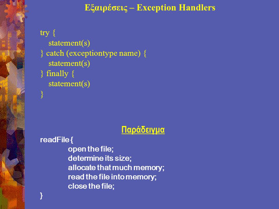 Εξαιρέσεις – Exception Handlers try { statement(s) } catch (exceptiontype name) { statement(s) } finally { statement(s) } Παράδειγμα readFile { open the file; determine its size; allocate that much memory; read the file into memory; close the file; }