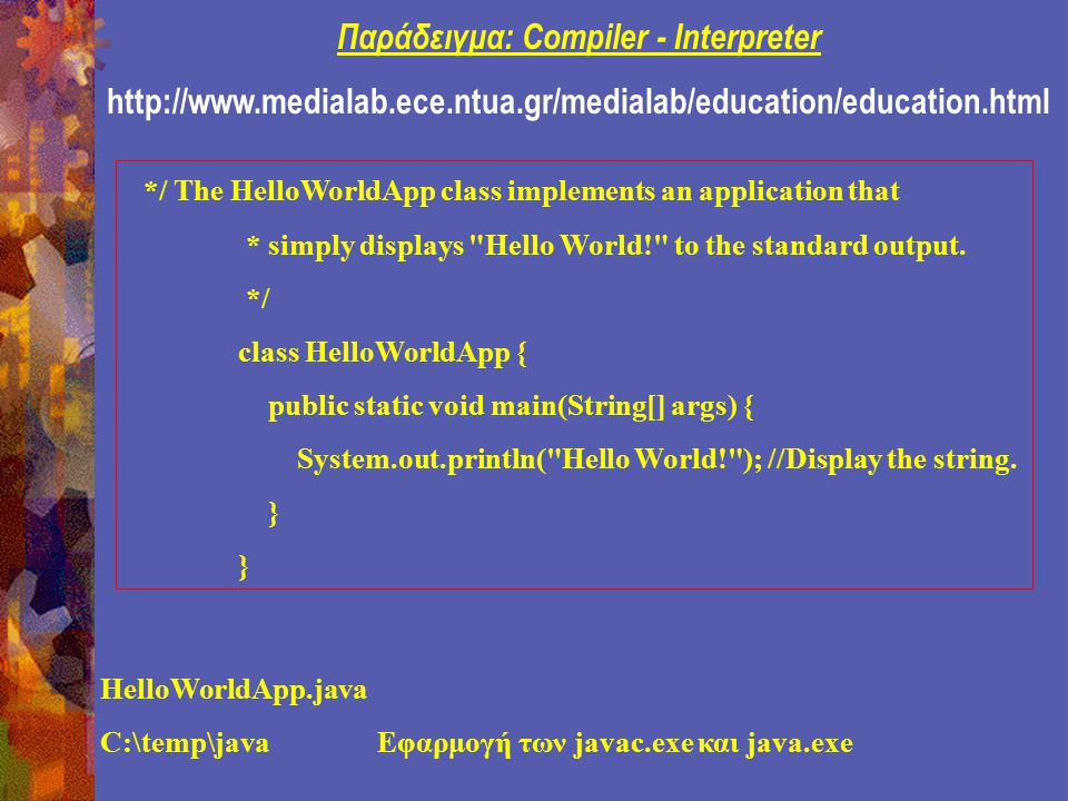 Παράδειγμα: Compiler - Interpreter http://www.medialab.ece.ntua.gr/medialab/education/education.html */ The HelloWorldApp class implements an application that * simply displays Hello World! to the standard output.