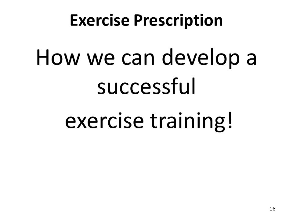 Exercise Prescription How we can develop a successful exercise training! 16