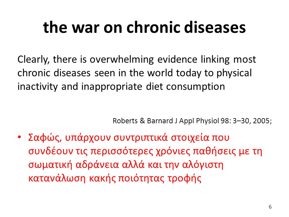 the war on chronic diseases Clearly, there is overwhelming evidence linking most chronic diseases seen in the world today to physical inactivity and inappropriate diet consumption Roberts & Barnard J Appl Physiol 98: 3–30, 2005; Σαφώς, υπάρχουν συντριπτικά στοιχεία που συνδέουν τις περισσότερες χρόνιες παθήσεις με τη σωματική αδράνεια αλλά και την αλόγιστη κατανάλωση κακής ποιότητας τροφής 6