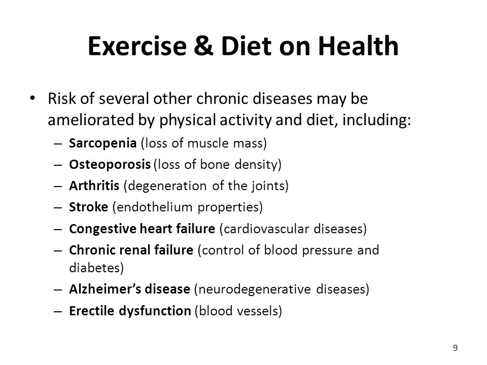 Exercise & Diet on Health 9 Risk of several other chronic diseases may be ameliorated by physical activity and diet, including: – Sarcopenia (loss of muscle mass) – Osteoporosis (loss of bone density) – Arthritis (degeneration of the joints) – Stroke (endothelium properties) – Congestive heart failure (cardiovascular diseases) – Chronic renal failure (control of blood pressure and diabetes) – Alzheimer's disease (neurodegenerative diseases) – Erectile dysfunction (blood vessels)