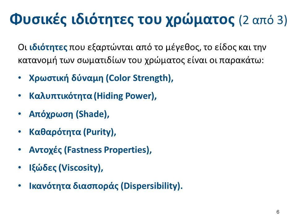Φυσικές ιδιότητες του χρώματος (2 από 3) Οι ιδιότητες που εξαρτώνται από το μέγεθος, το είδος και την κατανομή των σωματιδίων του χρώματος είναι οι παρακάτω: Χρωστική δύναμη (Color Strength), Καλυπτικότητα (Hiding Power), Απόχρωση (Shade), Καθαρότητα (Purity), Αντοχές (Fastness Properties), Ιξώδες (Viscosity), Ικανότητα διασποράς (Dispersibility).