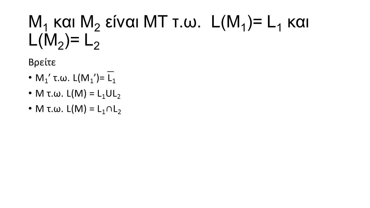 Μ 1 και Μ 2 είναι ΜΤ τ.ω. L(Μ 1 )= L 1 και L(Μ 2 )= L 2 Βρείτε Μ 1 ' τ.ω. L(Μ 1 ')= L 1 Μ τ.ω. L(M) = L 1 UL 2 Μ τ.ω. L(M) = L 1 ∩L 2