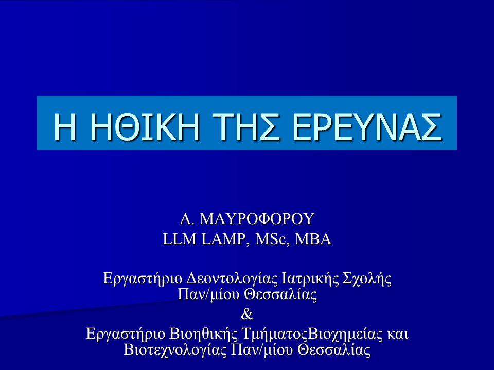 Η ΗΘΙΚΗ ΤΗΣ ΕΡΕΥΝΑΣ Α. ΜΑΥΡΟΦΟΡΟΥ LLM LAMP, ΜSc, MBA Εργαστήριο Δεοντολογίας Ιατρικής Σχολής Παν/μίου Θεσσαλίας & Εργαστήριο Bιοηθικής ΤμήματοςΒιοχημε