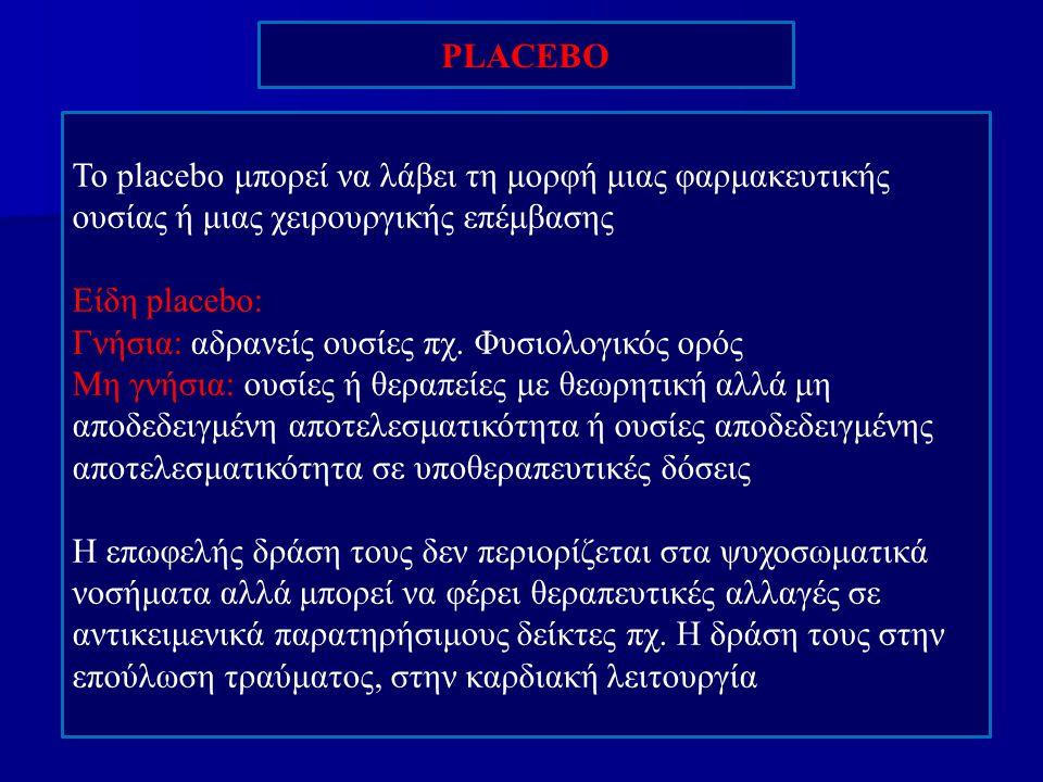 PLACEBO To placebo μπορεί να λάβει τη μορφή μιας φαρμακευτικής ουσίας ή μιας χειρουργικής επέμβασης Είδη placebo: Γνήσια: αδρανείς ουσίες πχ. Φυσιολογ